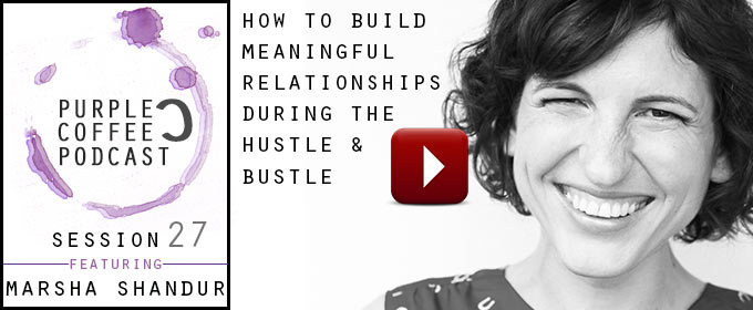 How To Build Meaningful Relationships During The Hustle and Bustle: with Marsha Shandur