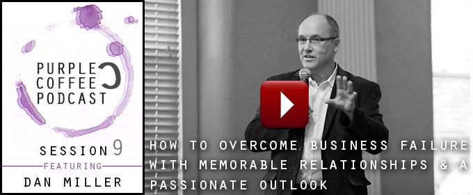 How To Overcome Business Failure With Memorable Relationships & A Passionate Outlook: with Dan Miller
