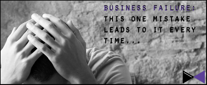 Business Failure: This One Mistake Leads To It Every Time…