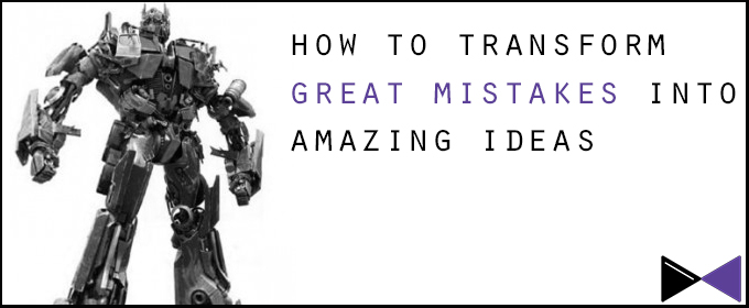 How To Transform Great Mistakes into Amazing Ideas