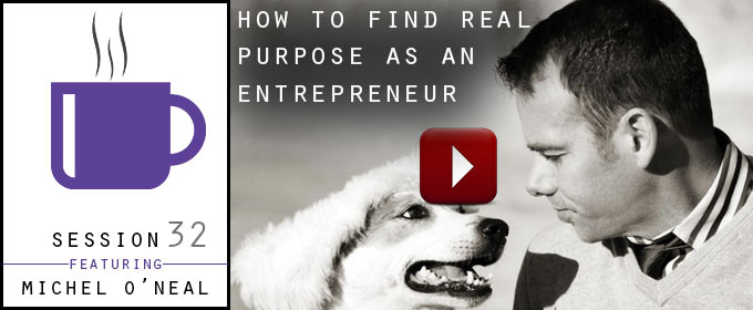 How To Find Real Purpose As An Entrepreneur: with Michael O'Neal
