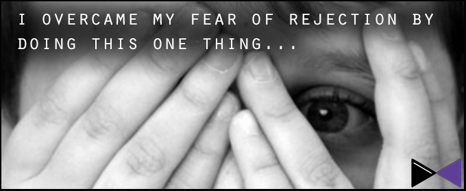 I Overcame My Fear Of Rejection By Doing This One Thing…