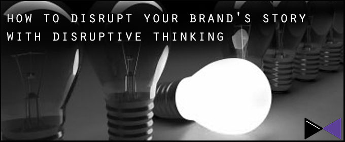How To Disrupt Your Brand's Story With Disruptive Thinking