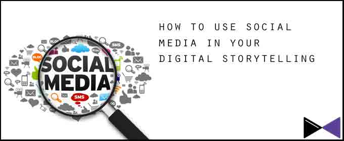 How to Use Social Media in Your Digital Storytelling