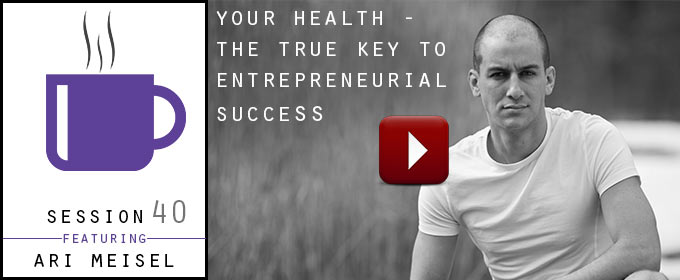 Your Health – The True Key To Entrepreneurial Success: with Ari Meisel