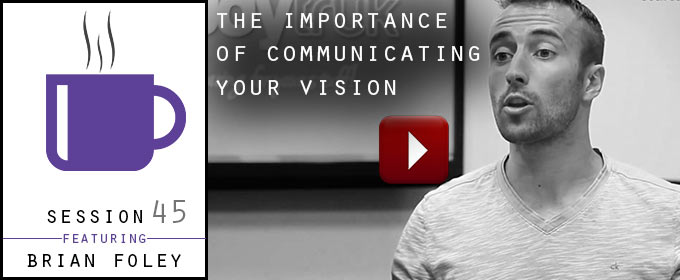 The Importance of Communicating Your Vision: with Brian Foley