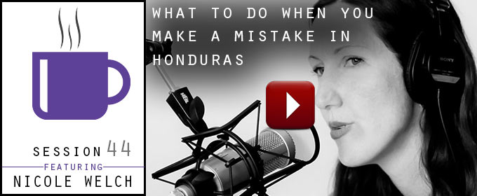 What To Do When You Make a Mistake in Honduras: with Nicole Welch