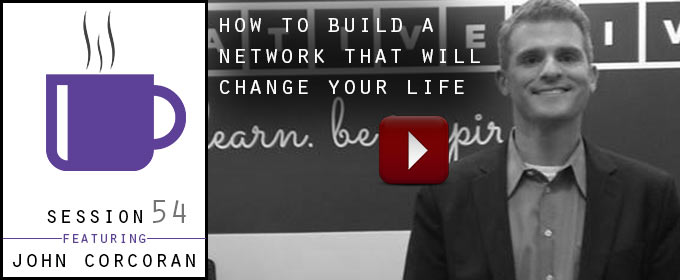 How To Build A Network That Will Change Your Life: with John Corcoran