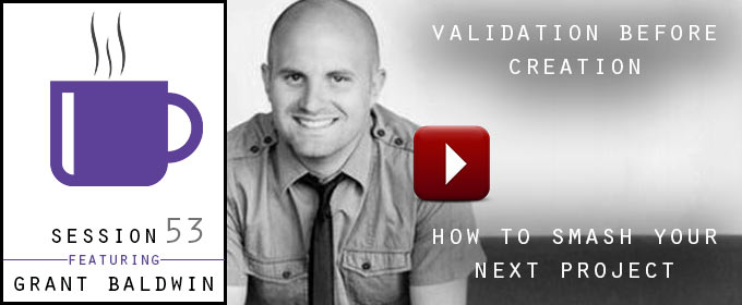 Validation Before Creation – How To Smash Your Next Project: with Grant Baldwin