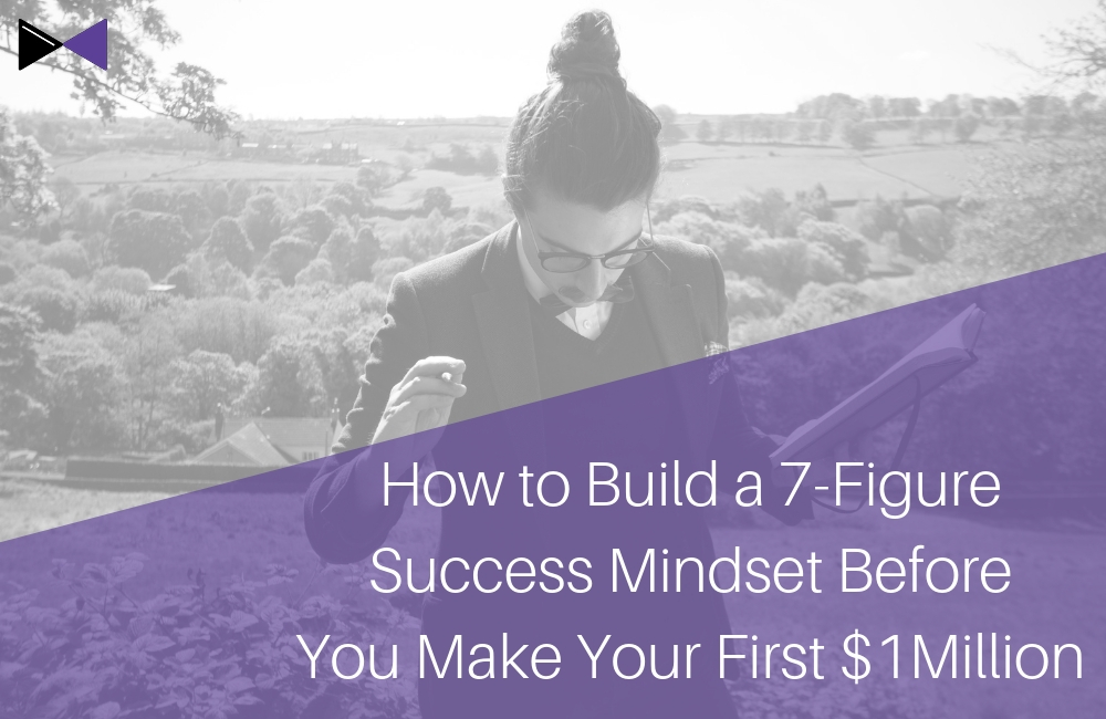 How to Build a 7-Figure Success Mindset Before You Make Your First $1Million