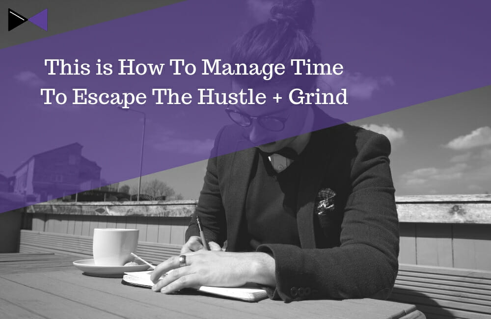 This is How To Manage Time To Escape The Hustle + Grind