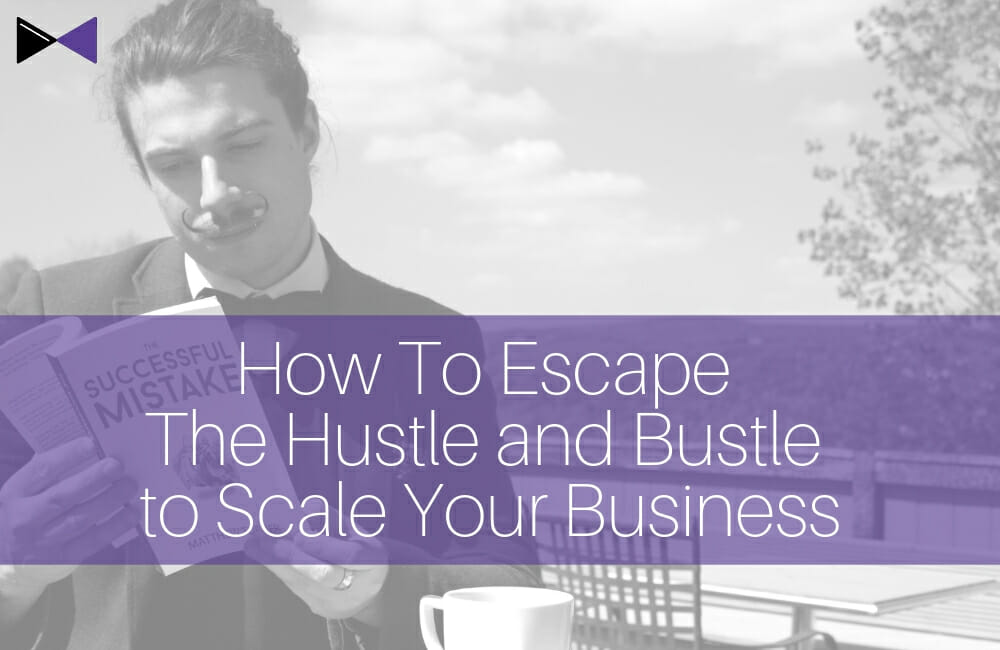How To Escape The Hustle and Bustle to Scale Your Business