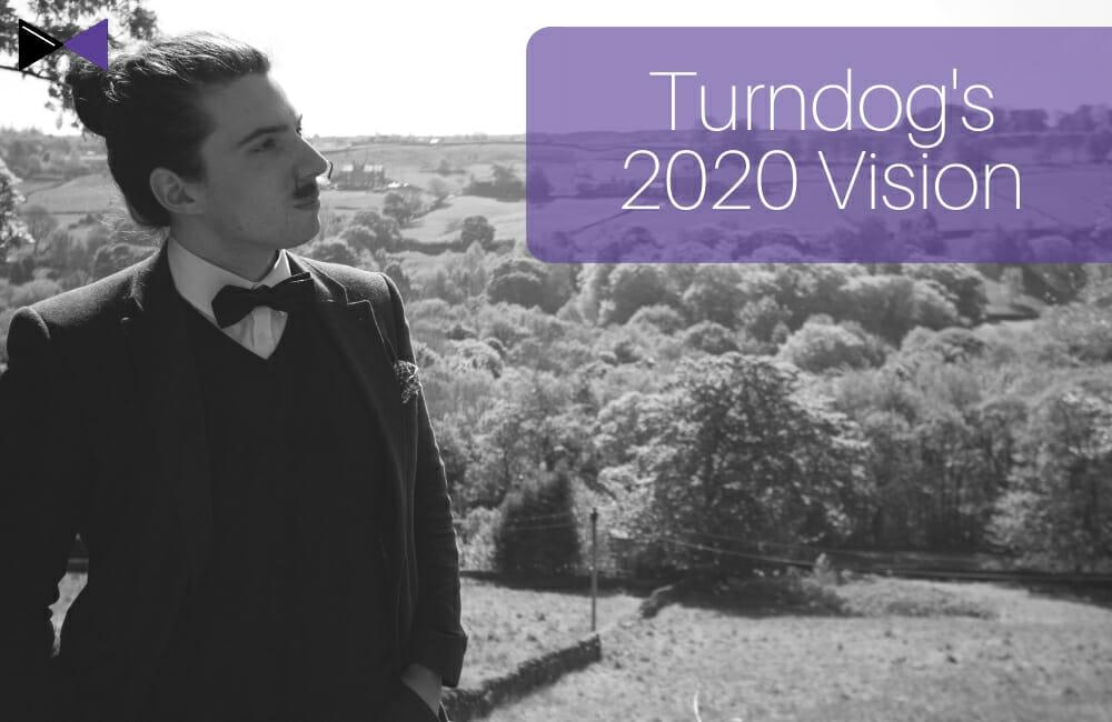 Turndog's 2020 Vision